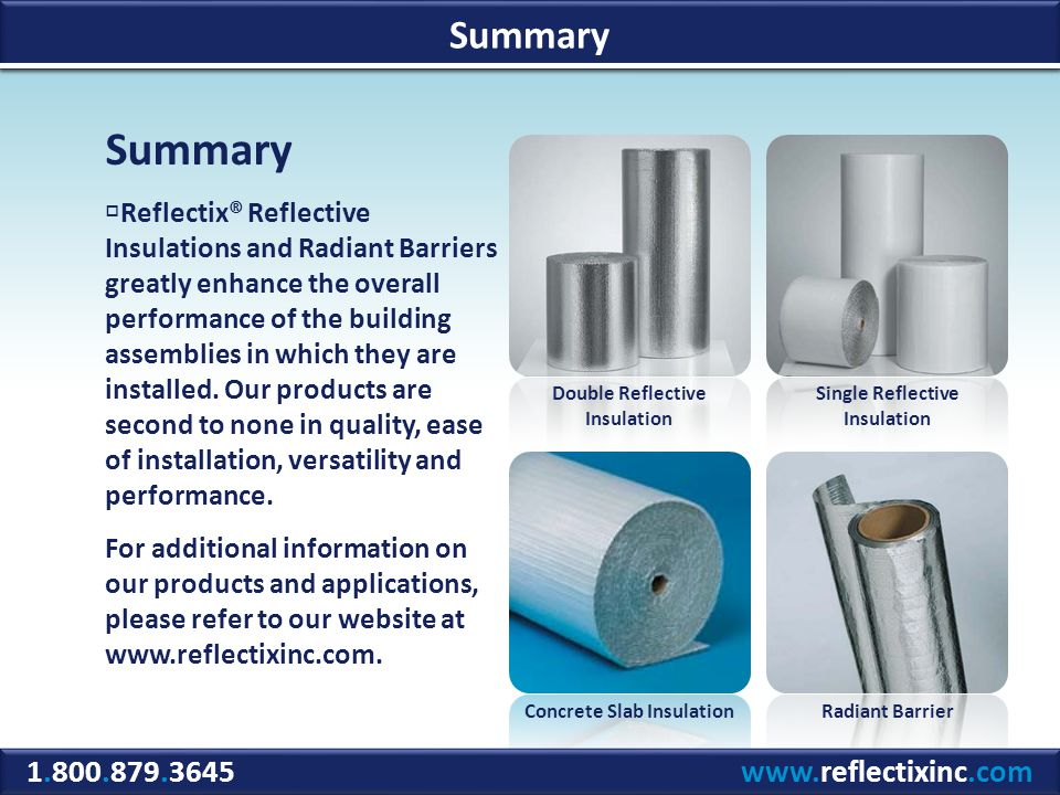 1.800.879.3645 www.reflectixinc.com Summary Reflectix® Reflective Insulations and Radiant Barriers greatly enhance the overall performance of the building assemblies in which they are installed.