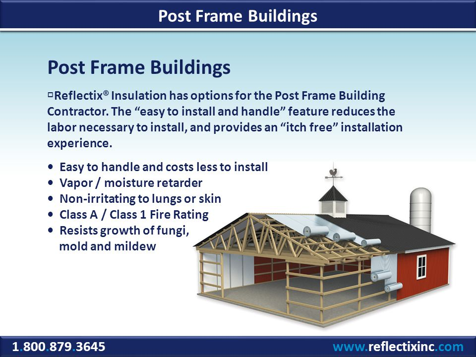 1.800.879.3645 www.reflectixinc.com Post Frame Buildings Reflectix® Insulation has options for the Post Frame Building Contractor.