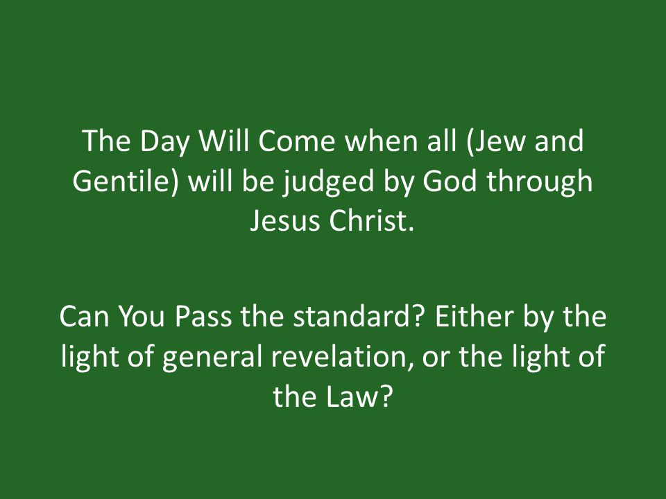 The Day Will Come when all (Jew and Gentile) will be judged by God through Jesus Christ.