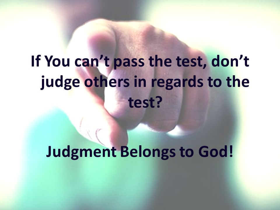 If You cant pass the test, dont judge others in regards to the test Judgment Belongs to God!