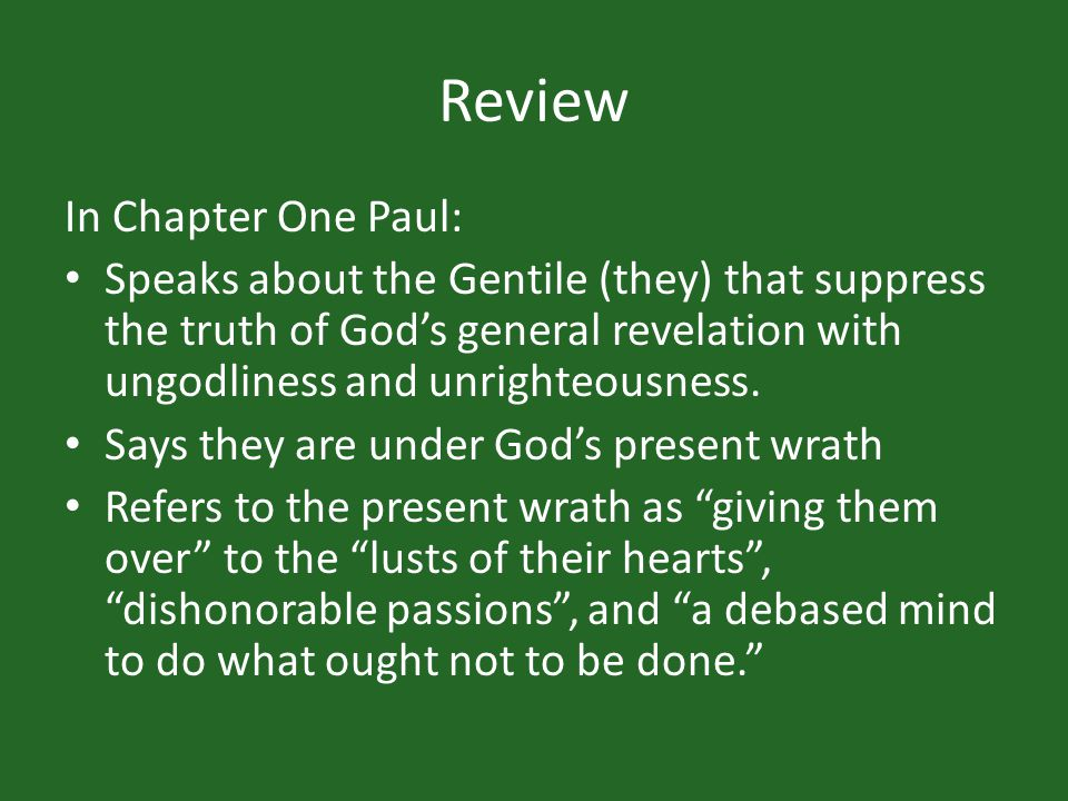 Review In Chapter One Paul: Speaks about the Gentile (they) that suppress the truth of Gods general revelation with ungodliness and unrighteousness.