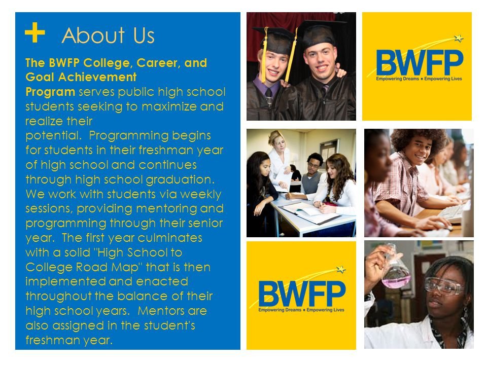 + About Us The BWFP College, Career, and Goal Achievement Program serves public high school students seeking to maximize and realize their potential.
