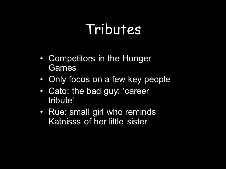Tributes Competitors in the Hunger Games Only focus on a few key people Cato: the bad guy: career tribute Rue: small girl who reminds Katnisss of her little sister