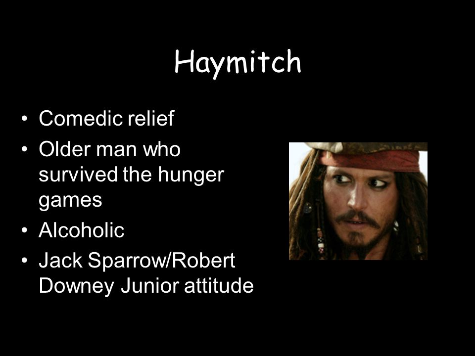 Haymitch Comedic relief Older man who survived the hunger games Alcoholic Jack Sparrow/Robert Downey Junior attitude
