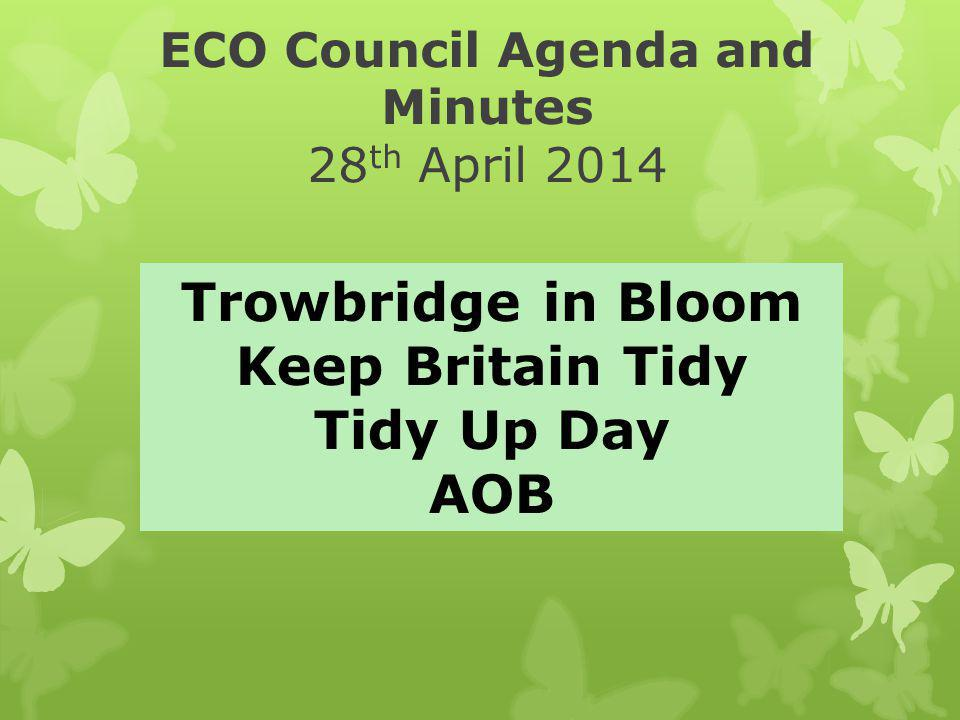 ECO Council Agenda and Minutes 28 th April 2014 Trowbridge in Bloom Keep Britain Tidy Tidy Up Day AOB
