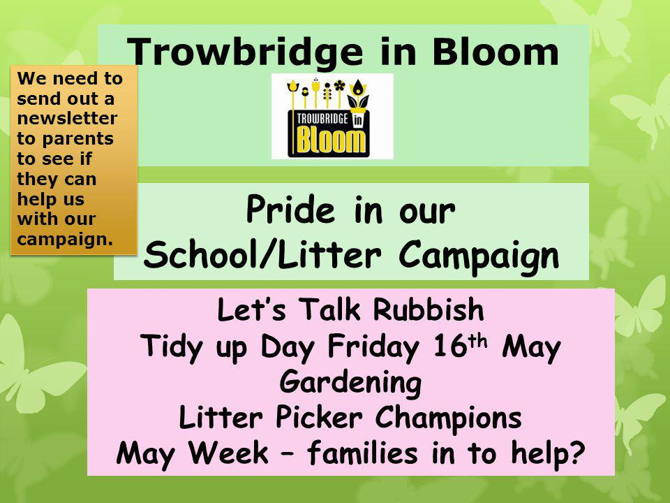 Trowbridge in Bloom Pride in our School/Litter Campaign Lets Talk Rubbish Tidy up Day Friday 16 th May Gardening Litter Picker Champions May Week – families in to help.