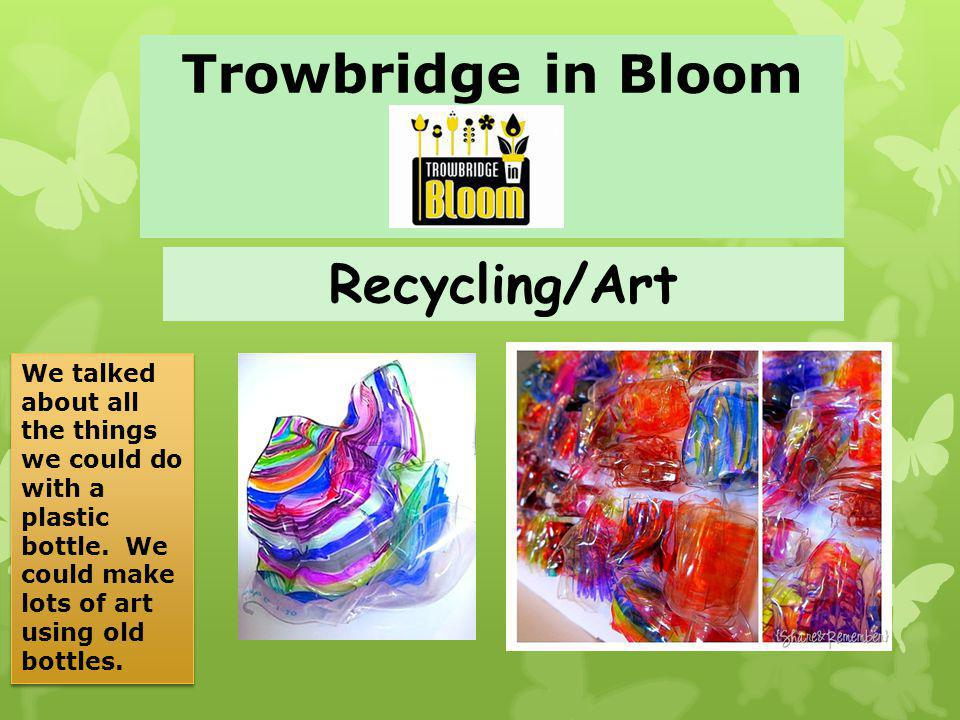 Trowbridge in Bloom Recycling/Art We talked about all the things we could do with a plastic bottle.
