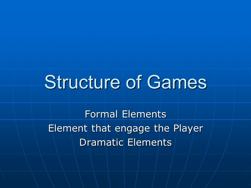 Structure of Games Formal Elements Element that engage the Player Dramatic Elements