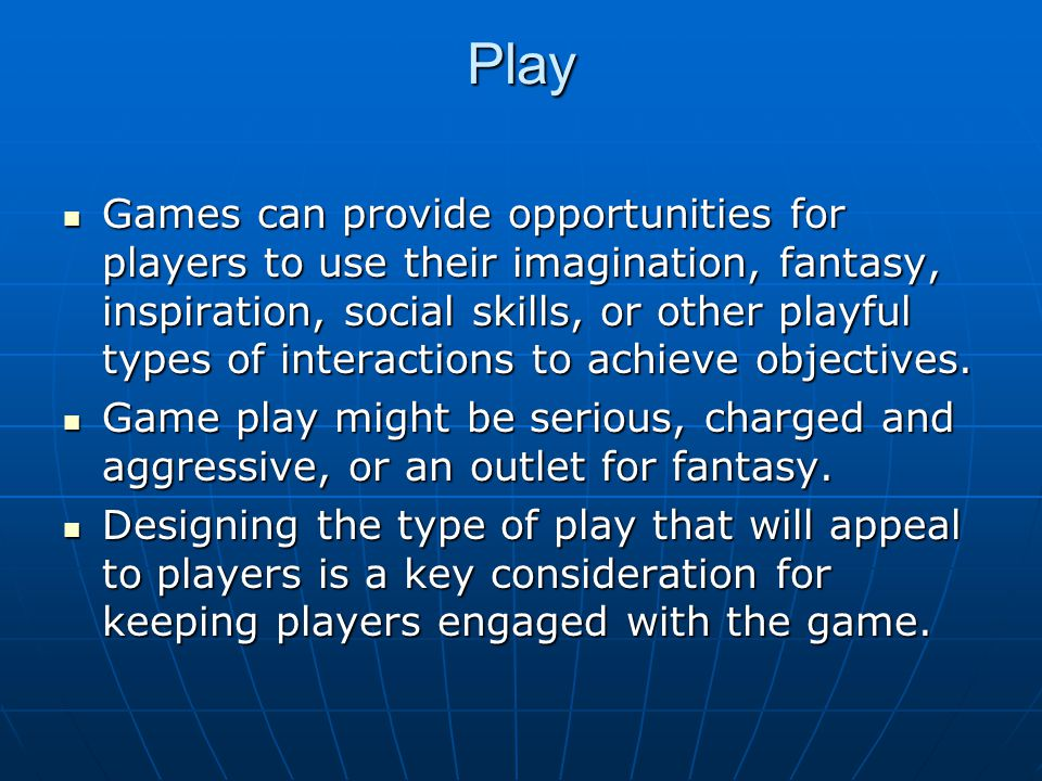 Play Games can provide opportunities for players to use their imagination, fantasy, inspiration, social skills, or other playful types of interactions to achieve objectives.