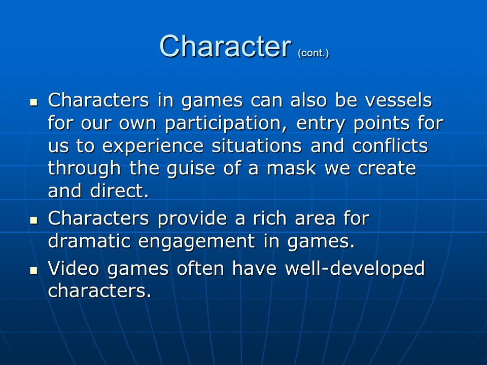 Character (cont.) Characters in games can also be vessels for our own participation, entry points for us to experience situations and conflicts through the guise of a mask we create and direct.