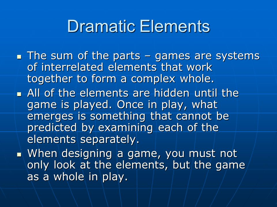Dramatic Elements The sum of the parts – games are systems of interrelated elements that work together to form a complex whole.