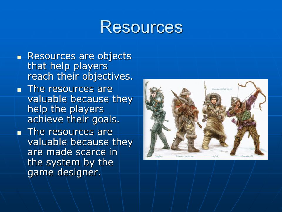 Resources Resources are objects that help players reach their objectives.