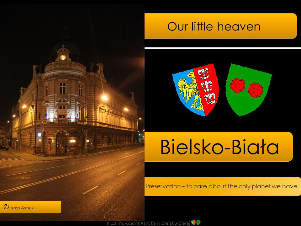 Our little heaven Bielsko-Biała Preservation – to care about the only planet we have II LO im. Adama Asnyka w Bielsku-Białej © 2011 Asnyk