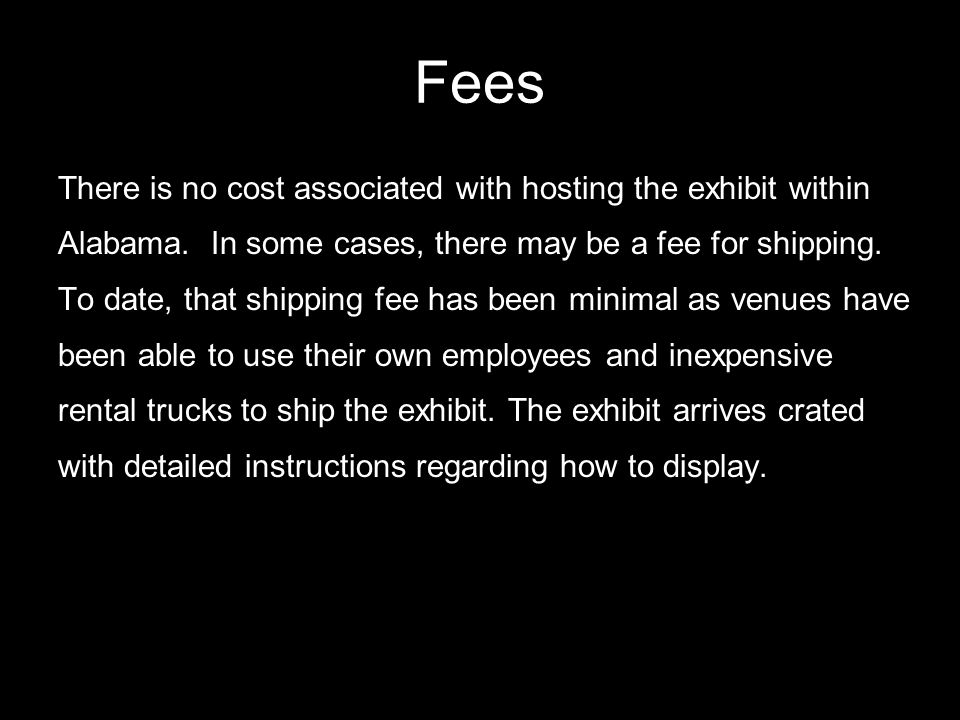 Fees There is no cost associated with hosting the exhibit within Alabama. In some cases, there may be a fee for shipping. To date, that shipping fee h