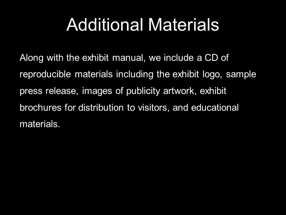 Additional Materials Along with the exhibit manual, we include a CD of reproducible materials including the exhibit logo, sample press release, images