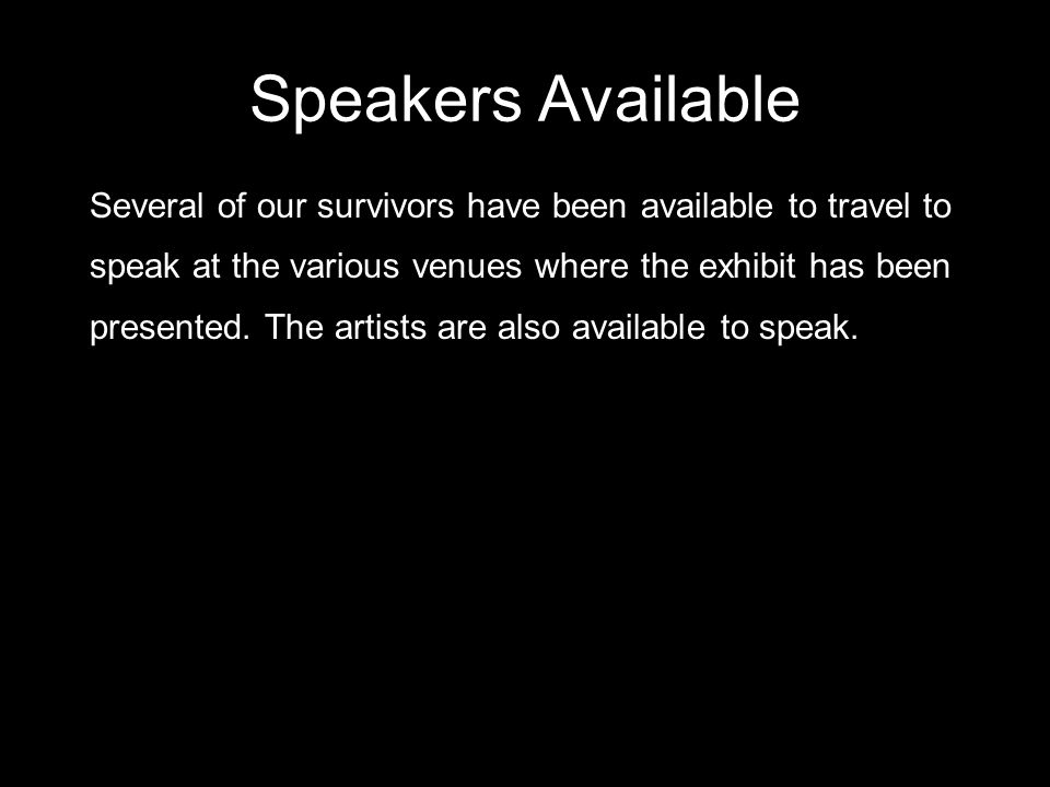 Speakers Available Several of our survivors have been available to travel to speak at the various venues where the exhibit has been presented. The art
