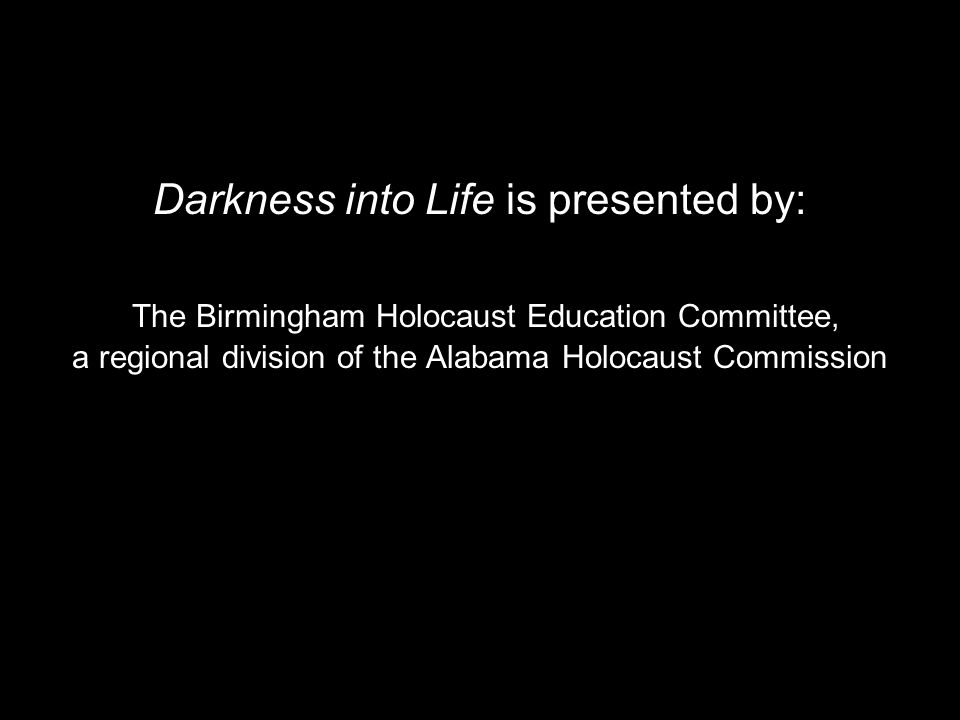 Darkness into Life is presented by: The Birmingham Holocaust Education Committee, a regional division of the Alabama Holocaust Commission