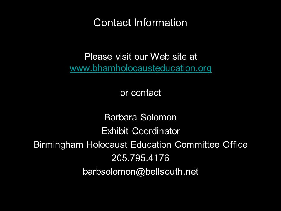 Contact Information Please visit our Web site at www.bhamholocausteducation.org www.bhamholocausteducation.org or contact Barbara Solomon Exhibit Coor