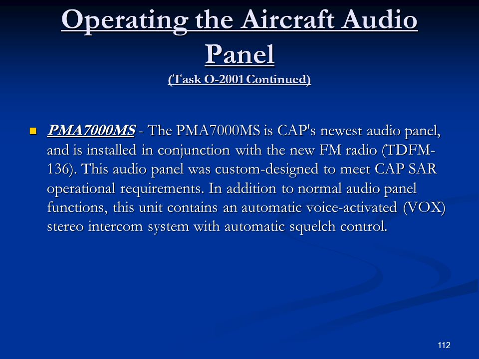 Operating the Aircraft Audio Panel (Task O-2001 Continued) PMA7000MS - The PMA7000MS is CAP's newest audio panel, and is installed in conjunction with