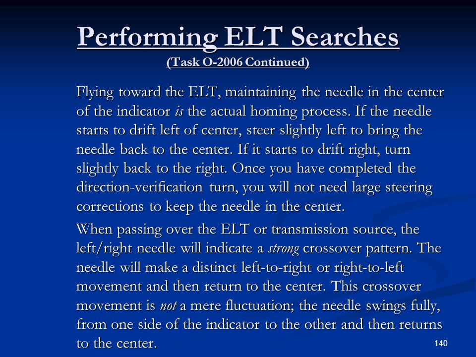 Performing ELT Searches (Task O-2006 Continued) Flying toward the ELT, maintaining the needle in the center of the indicator is the actual homing proc