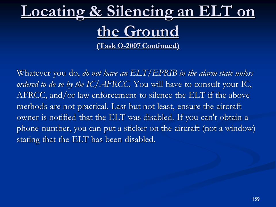 Locating & Silencing an ELT on the Ground (Task O-2007 Continued) Whatever you do, do not leave an ELT/EPRIB in the alarm state unless ordered to do s