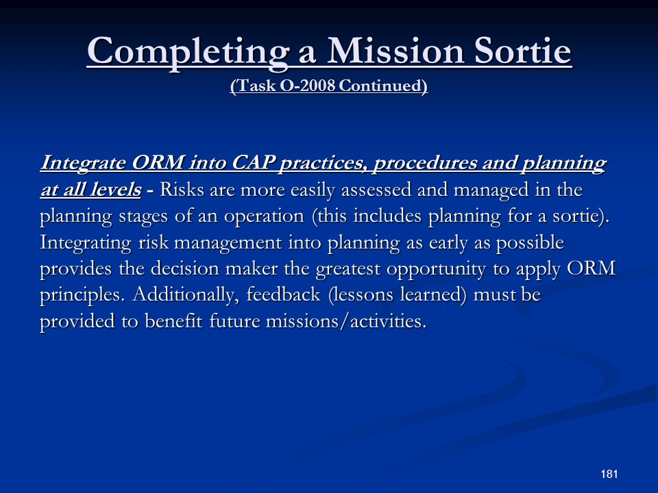 Completing a Mission Sortie (Task O-2008 Continued) Integrate ORM into CAP practices, procedures and planning at all levels - Risks are more easily as