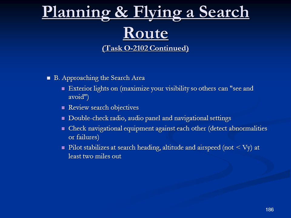 Planning & Flying a Search Route (Task O-2102 Continued) B. Approaching the Search Area B. Approaching the Search Area Exterior lights on (maximize yo