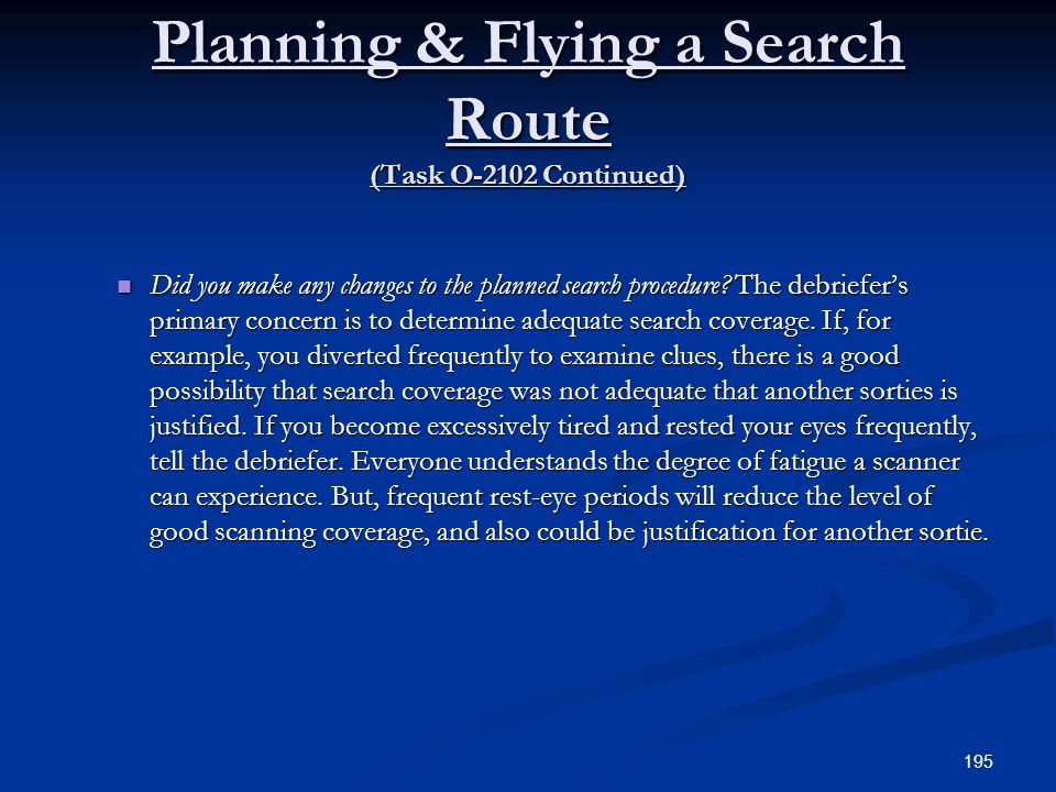 Planning & Flying a Search Route (Task O-2102 Continued) Did you make any changes to the planned search procedure? The debriefers primary concern is t