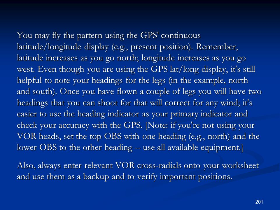 You may fly the pattern using the GPS' continuous latitude/longitude display (e.g., present position). Remember, latitude increases as you go north; l
