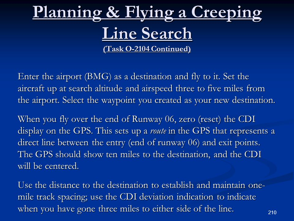 Planning & Flying a Creeping Line Search (Task O-2104 Continued) Enter the airport (BMG) as a destination and fly to it. Set the aircraft up at search