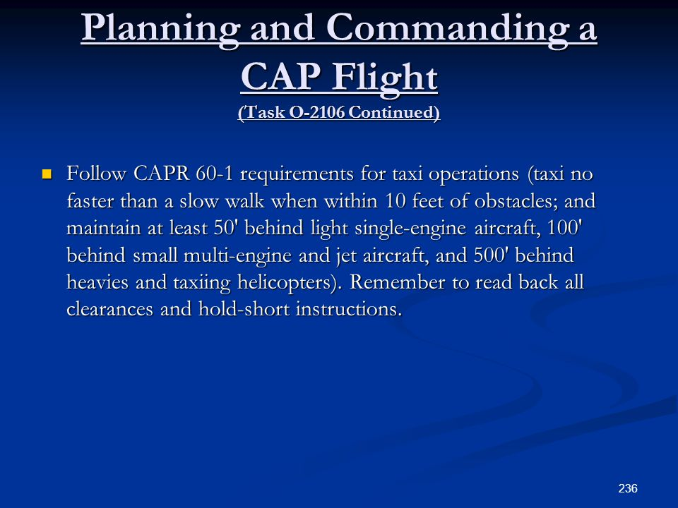 Planning and Commanding a CAP Flight (Task O-2106 Continued) Follow CAPR 60-1 requirements for taxi operations (taxi no faster than a slow walk when w
