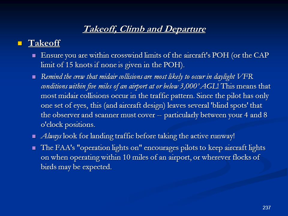 Takeoff, Climb and Departure Takeoff Takeoff Ensure you are within crosswind limits of the aircraft's POH (or the CAP limit of 15 knots if none is giv