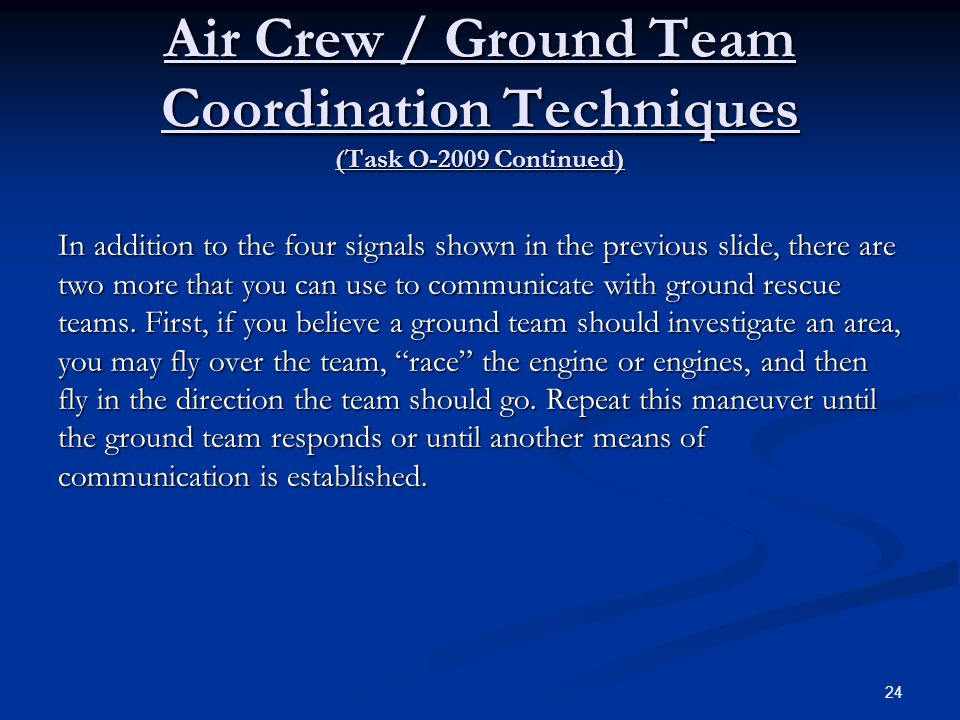 Air Crew / Ground Team Coordination Techniques (Task O-2009 Continued) In addition to the four signals shown in the previous slide, there are two more