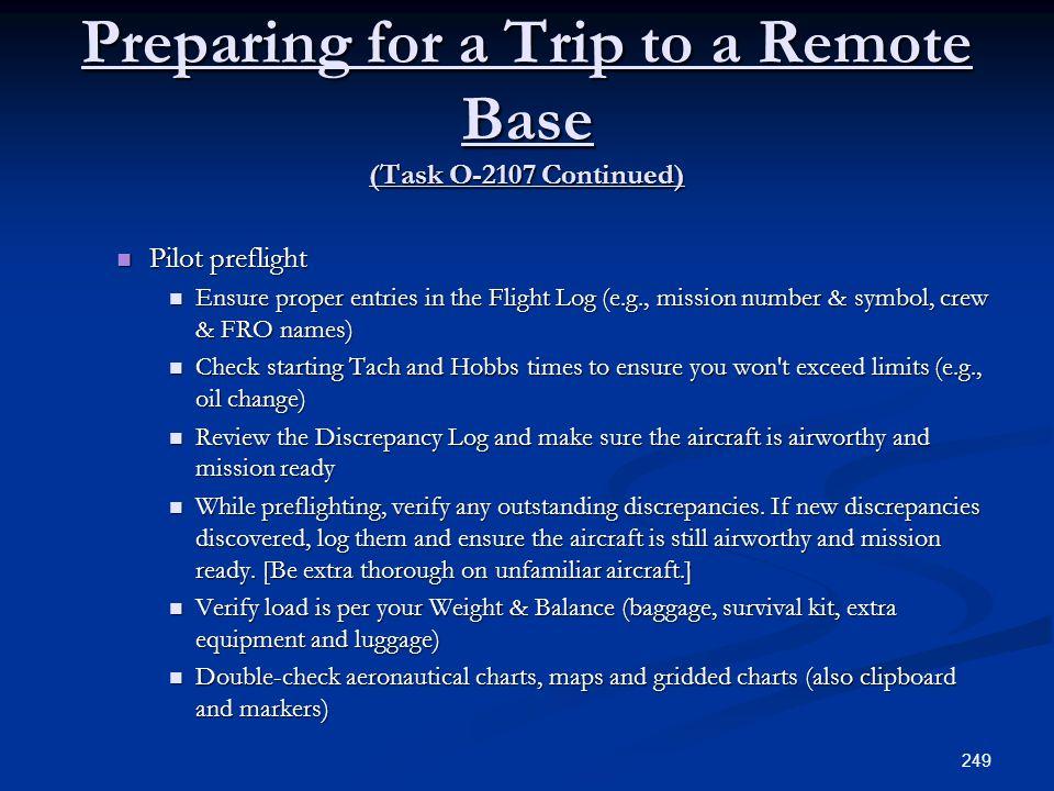 Preparing for a Trip to a Remote Base (Task O-2107 Continued) Pilot preflight Pilot preflight Ensure proper entries in the Flight Log (e.g., mission n