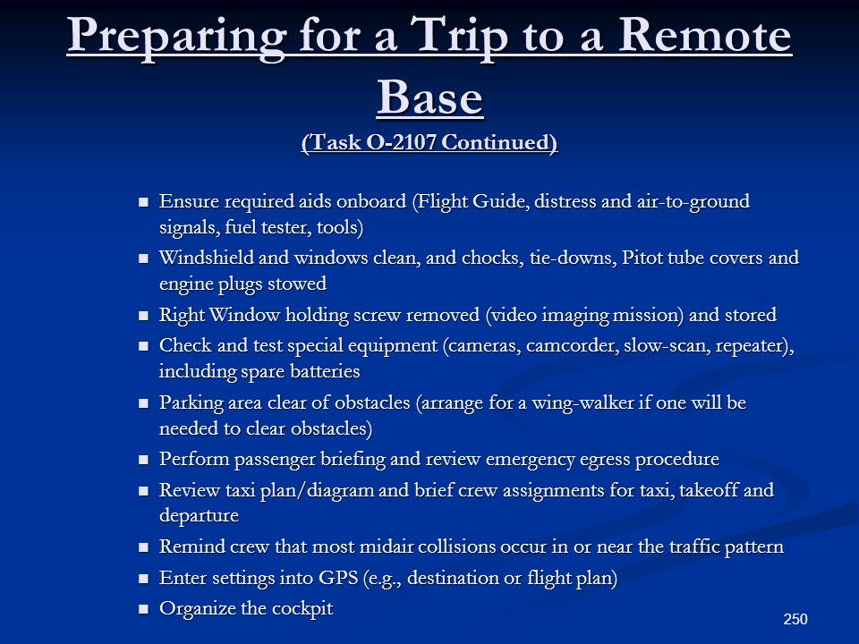 Preparing for a Trip to a Remote Base (Task O-2107 Continued) Ensure required aids onboard (Flight Guide, distress and air-to-ground signals, fuel tes