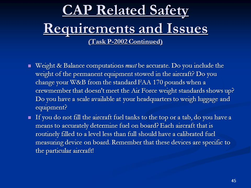 CAP Related Safety Requirements and Issues (Task P-2002 Continued) Weight & Balance computations must be accurate. Do you include the weight of the pe