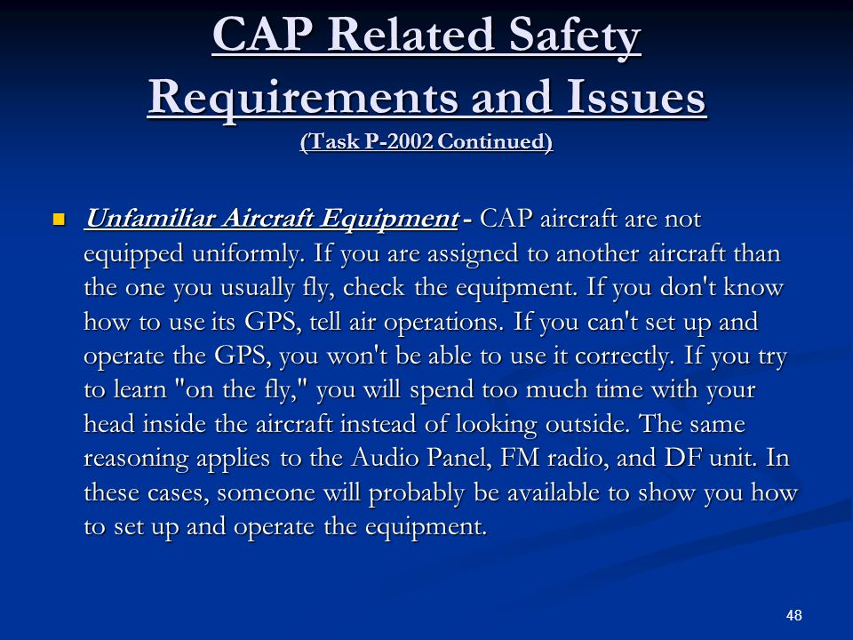 CAP Related Safety Requirements and Issues (Task P-2002 Continued) Unfamiliar Aircraft Equipment - CAP aircraft are not equipped uniformly. If you are