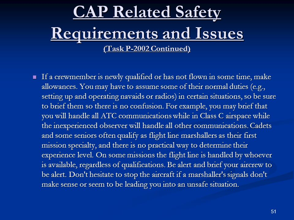 CAP Related Safety Requirements and Issues (Task P-2002 Continued) If a crewmember is newly qualified or has not flown in some time, make allowances.
