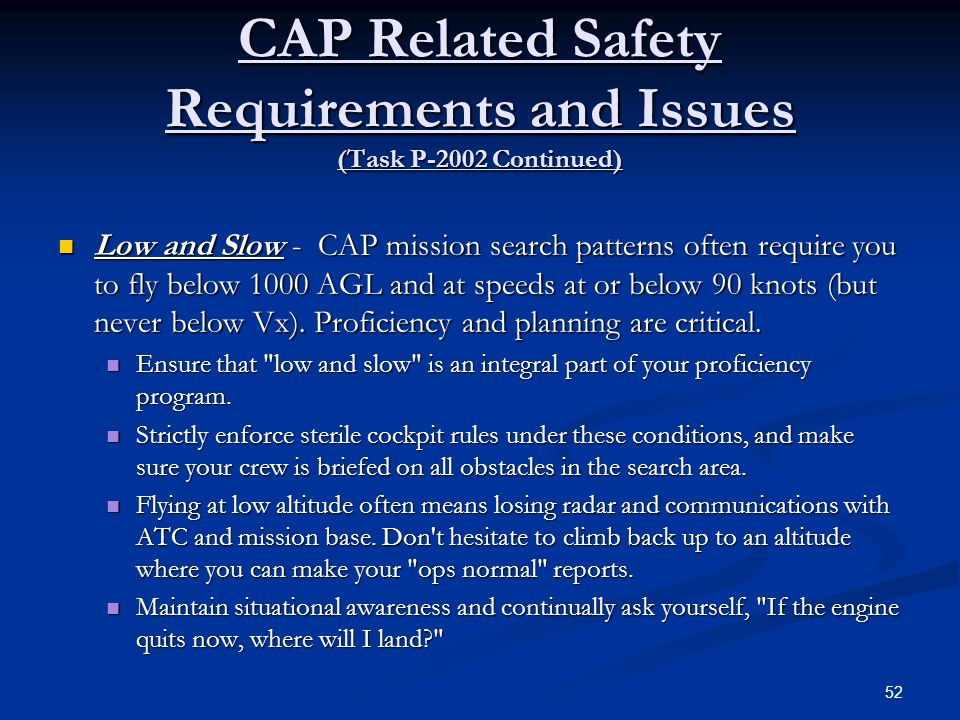 CAP Related Safety Requirements and Issues (Task P-2002 Continued) Low and Slow - CAP mission search patterns often require you to fly below 1000 AGL