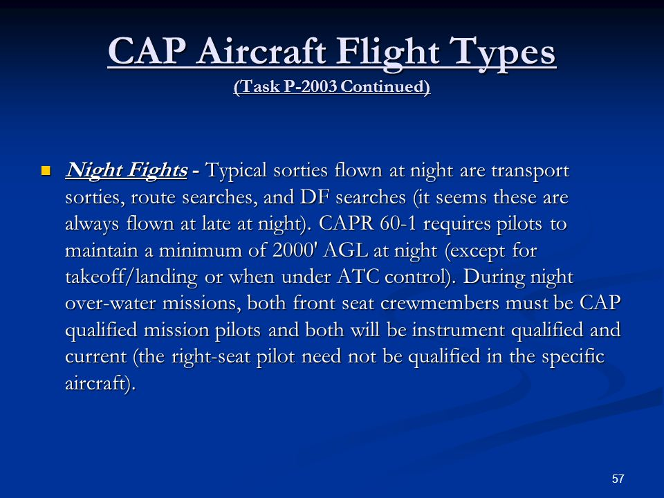CAP Aircraft Flight Types (Task P-2003 Continued) Night Fights - Typical sorties flown at night are transport sorties, route searches, and DF searches