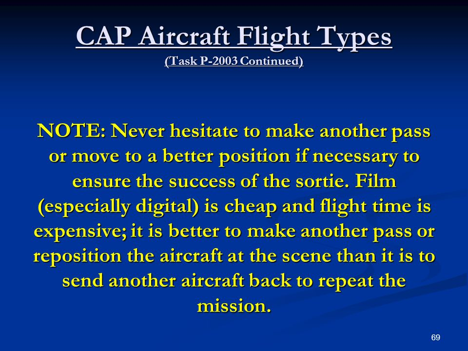 CAP Aircraft Flight Types (Task P-2003 Continued) NOTE: Never hesitate to make another pass or move to a better position if necessary to ensure the su