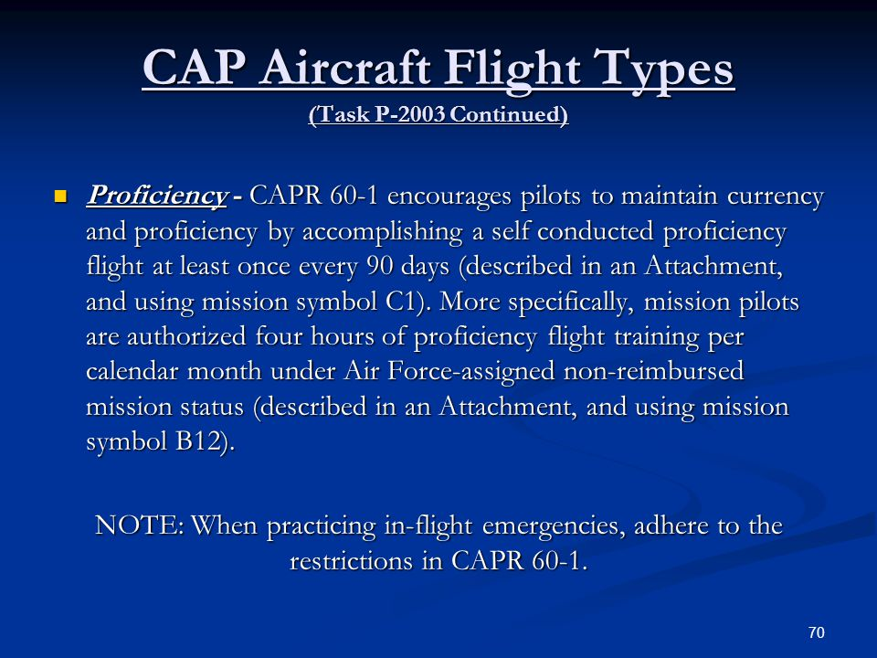 CAP Aircraft Flight Types (Task P-2003 Continued) Proficiency - CAPR 60-1 encourages pilots to maintain currency and proficiency by accomplishing a se