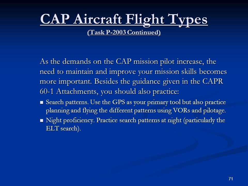 CAP Aircraft Flight Types (Task P-2003 Continued) As the demands on the CAP mission pilot increase, the need to maintain and improve your mission skil