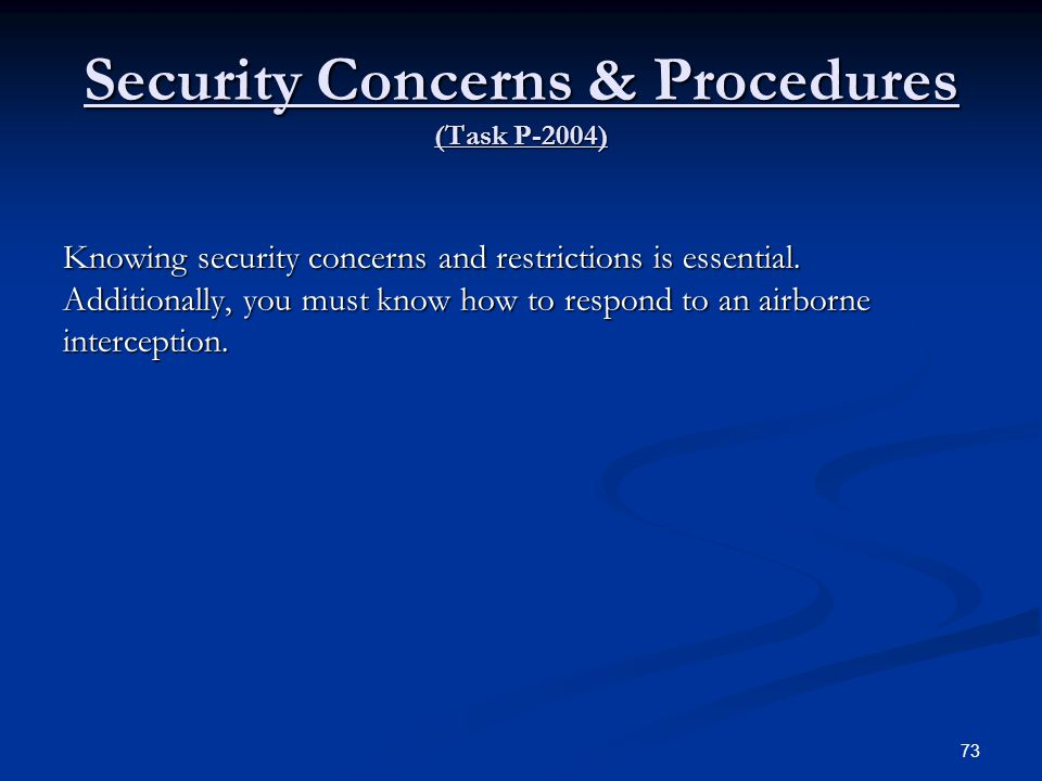 Security Concerns & Procedures (Task P-2004) Knowing security concerns and restrictions is essential. Additionally, you must know how to respond to an