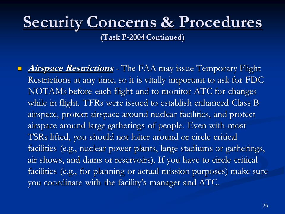 Security Concerns & Procedures (Task P-2004 Continued) Airspace Restrictions - The FAA may issue Temporary Flight Restrictions at any time, so it is v