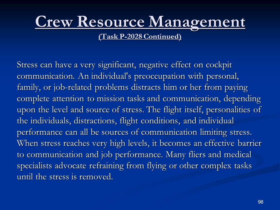 Crew Resource Management (Task P-2028 Continued) Stress can have a very significant, negative effect on cockpit communication. An individual's preoccu