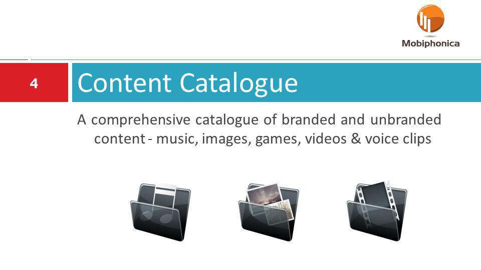 Content Catalogue 4 A comprehensive catalogue of branded and unbranded content - music, images, games, videos & voice clips