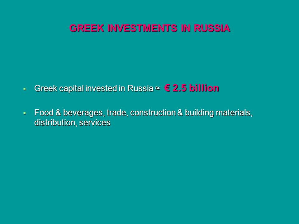 GREEK INVESTMENTS IN RUSSIA Greek capital invested in Russia 2.5 billion Greek capital invested in Russia 2.5 billion Food & beverages, trade, construction & building materials, distribution, services Food & beverages, trade, construction & building materials, distribution, services