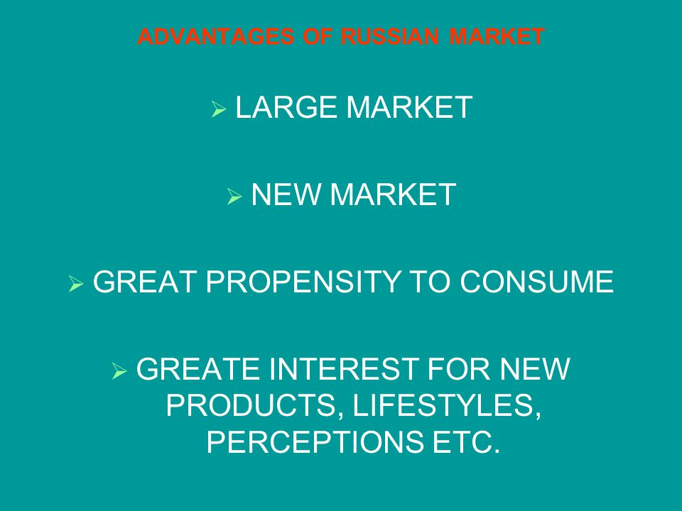 ADVANTAGES OF RUSSIAN MARKET LARGE MARKET NEW MARKET GREAT PROPENSITY TO CONSUME GREATE INTEREST FOR NEW PRODUCTS, LIFESTYLES, PERCEPTIONS ETC.
