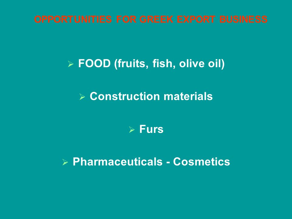 OPPORTUNITIES FOR GREEK EXPORT BUSINESS FOOD (fruits, fish, olive oil) Construction materials Furs Pharmaceuticals - Cosmetics